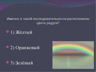 Именно в такой последовательности расположены цвета радуги? 1) Жёлтый 2) Оран