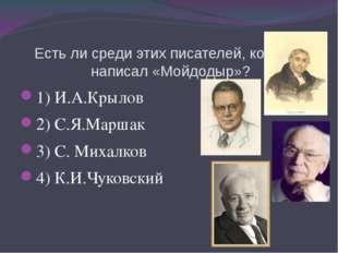 Есть ли среди этих писателей, который написал «Мойдодыр»? 1) И.А.Крылов 2) С.
