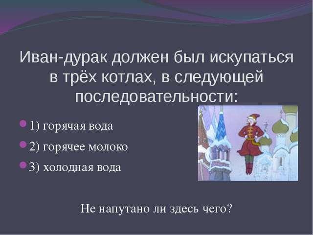 Иван-дурак должен был искупаться в трёх котлах, в следующей последовательност...