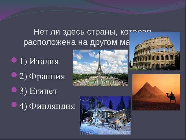 Нет ли здесь страны, которая расположена на другом материке? 1) Италия 2) Фра...