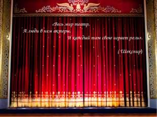 «Весь мир театр, А люди в нем актеры, И каждый там свою играет роль». ( Шекс