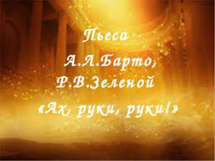 Пьеса А.Л.Барто, Р.В.Зеленой «Ах, руки, руки!»
