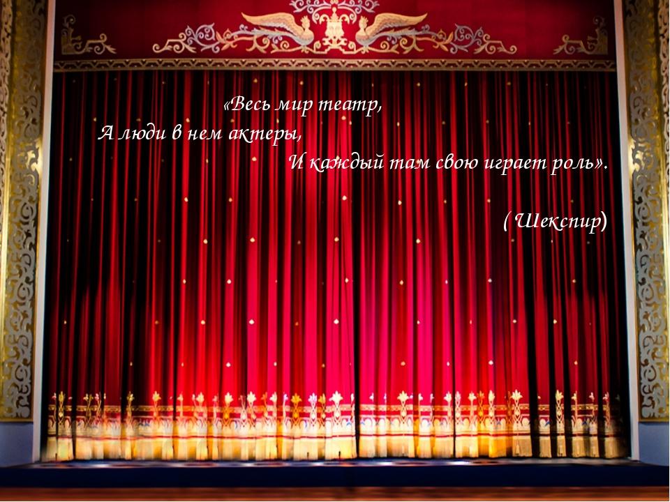 «Весь мир театр, А люди в нем актеры, И каждый там свою играет роль». ( Шекс...