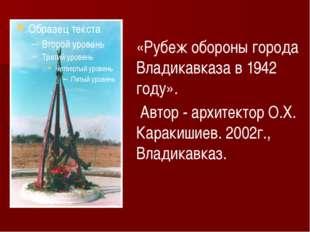 «Рубеж обороны города Владикавказа в 1942 году». Автор - архитектор О.Х. Кара