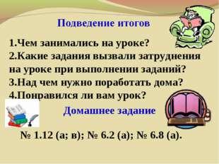 Домашнее задание 1.Чем занимались на уроке? 2.Какие задания вызвали затрудне