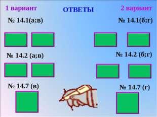 ОТВЕТЫ № 14.1(а;в) № 14.2 (а;в) № 14.7 (в) 1 вариант 2 вариант № 14.1(б;г) №