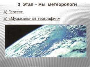 3 Этап – мы метеорологи А) Геотест Б) «Музыкальная география»