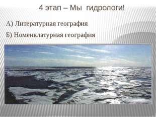 4 этап – Мы гидрологи! А) Литературная география Б) Номенклатурная география