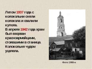 Летом 1937 года с колокольни сняли колокола и свалили купола. В апреле 1942 г