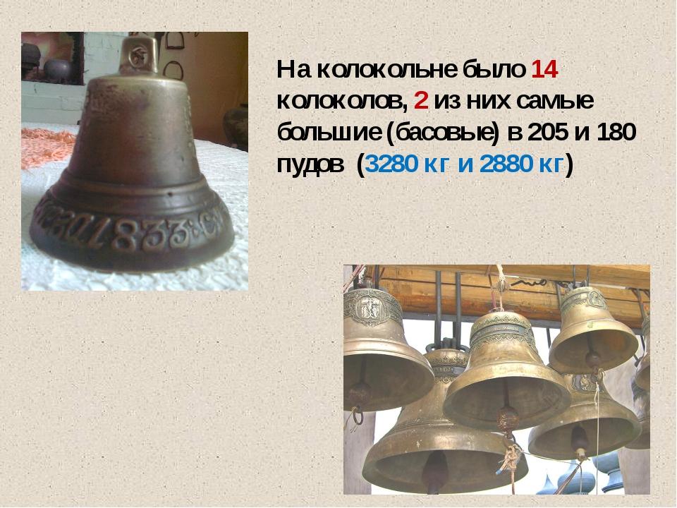 На колокольне было 14 колоколов, 2 из них самые большие (басовые) в 205 и 180...