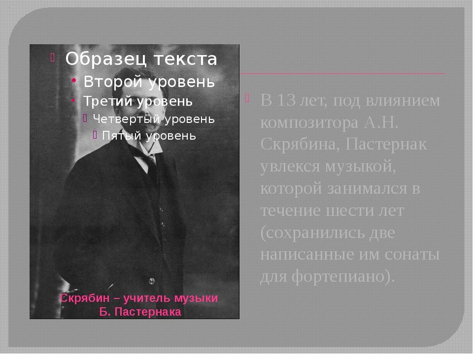 В 13 лет, под влиянием композитора А.Н. Скрябина, Пастернак увлекся музыкой,...
