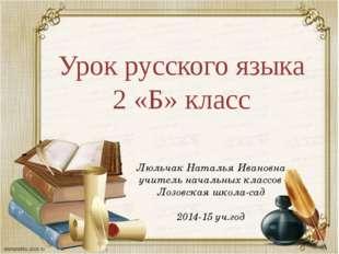 Урок русского языка 2 «Б» класс Люльчак Наталья Ивановна учитель начальных кл