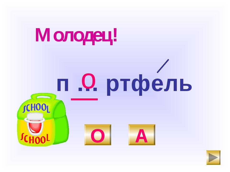п … ртфель О А о Молодец!