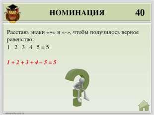 НОМИНАЦИЯ 40 1 + 2 + 3 + 4 – 5 = 5 Расставь знаки «+» и «-», чтобы получилось