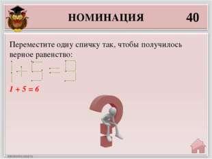 НОМИНАЦИЯ 40 1 + 5 = 6 Переместите одну спичку так, чтобы получилось верное р