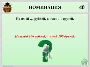 НОМИНАЦИЯ 40 Не имей 100 рублей, а имей 100 друзей. Не имей … рублей, а имей