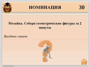НОМИНАЦИЯ 30 Введите ответ Мозайка. Собери геометрические фигуры за 2 минуты