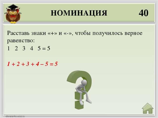 НОМИНАЦИЯ 40 1 + 2 + 3 + 4 – 5 = 5 Расставь знаки «+» и «-», чтобы получилось...