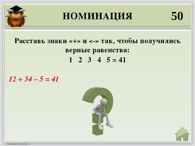 НОМИНАЦИЯ 50 12 + 34 – 5 = 41 Расставь знаки «+» и «-» так, чтобы получились...