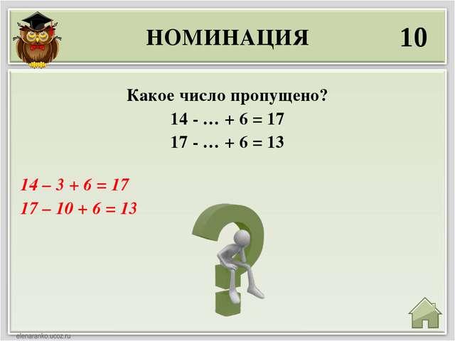 НОМИНАЦИЯ 10 14 – 3 + 6 = 17 17 – 10 + 6 = 13 Какое число пропущено? 14 - … +...