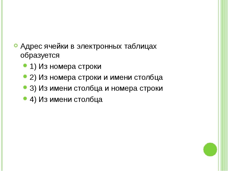 Адрес ячейки в электронных таблицах образуется 1) Из номера строки 2) Из номе...