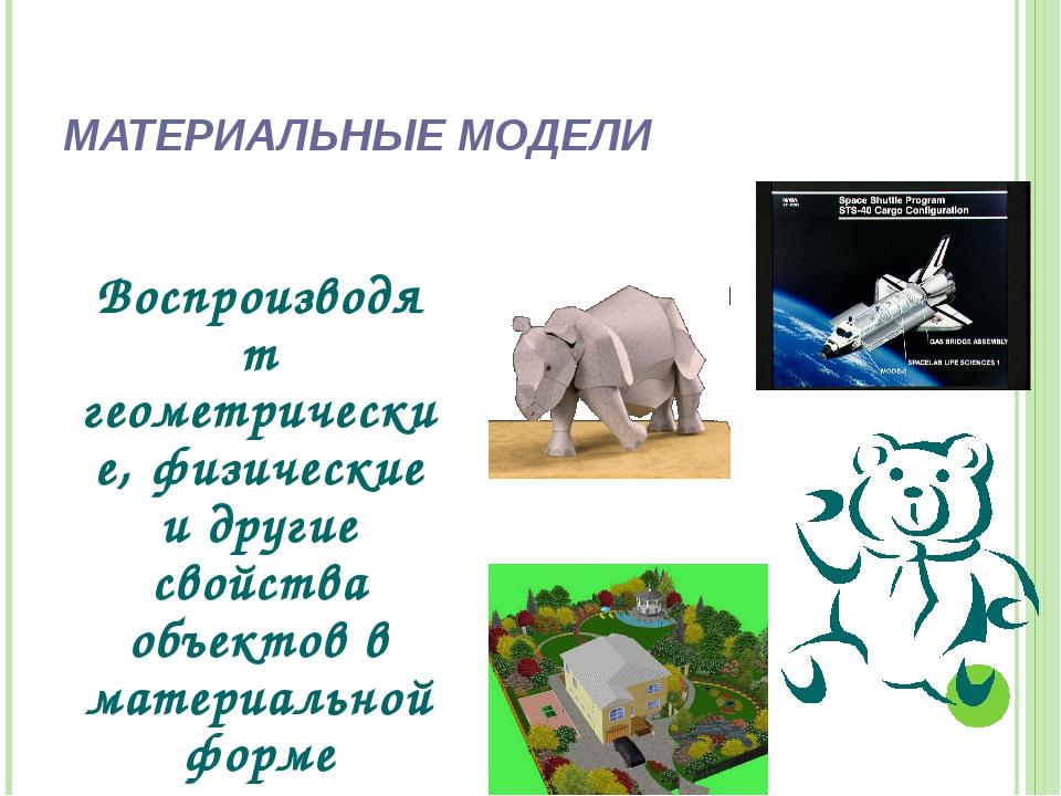 МАТЕРИАЛЬНЫЕ МОДЕЛИ Воспроизводят геометрические, физические и другие свойств...