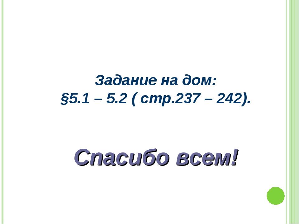 Задание на дом: §5.1 – 5.2 ( стр.237 – 242). Спасибо всем!