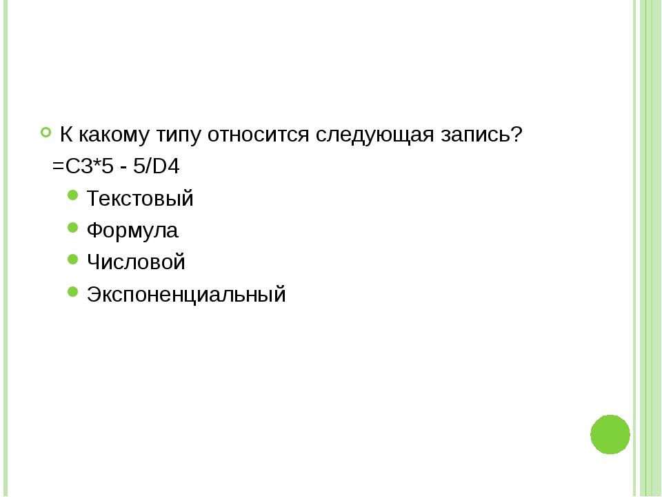 К какому типу относится следующая запись? =С3*5 - 5/D4 Текстовый Формула Числ...