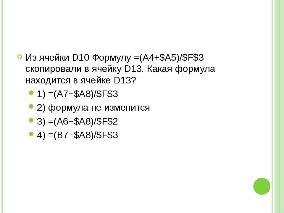 Из ячейки D10 Формулу =(A4+$A5)/$F$3 скопировали в ячейку D13. Какая формула...