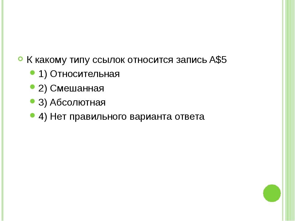 К какому типу ссылок относится запись A$5 1) Относительная 2) Смешанная 3) Аб...