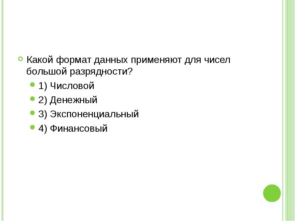 Какой формат данных применяют для чисел большой разрядности? 1) Числовой 2) Д...