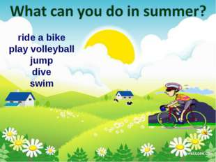ride a bike play volleyball jump dive swim