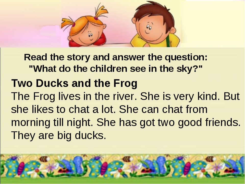 Two Ducks and the Frog The Frog lives in the river. She is very kind. But she...