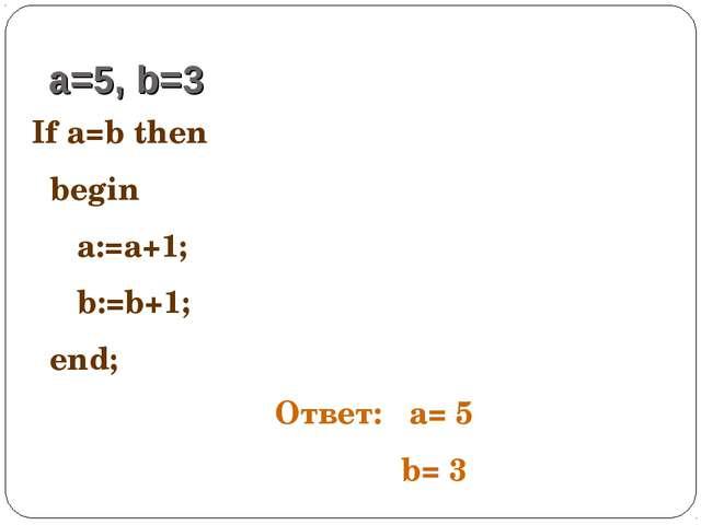 If a=b then begin a:=a+1; b:=b+1; end; a=5, b=3 Ответ: a= 5 b= 3