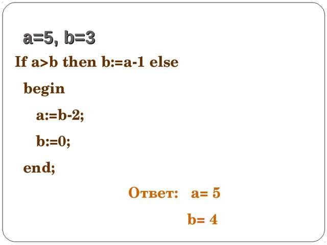 If a>b then b:=a-1 else begin a:=b-2; b:=0; end; a=5, b=3 Ответ: a= 5 b= 4