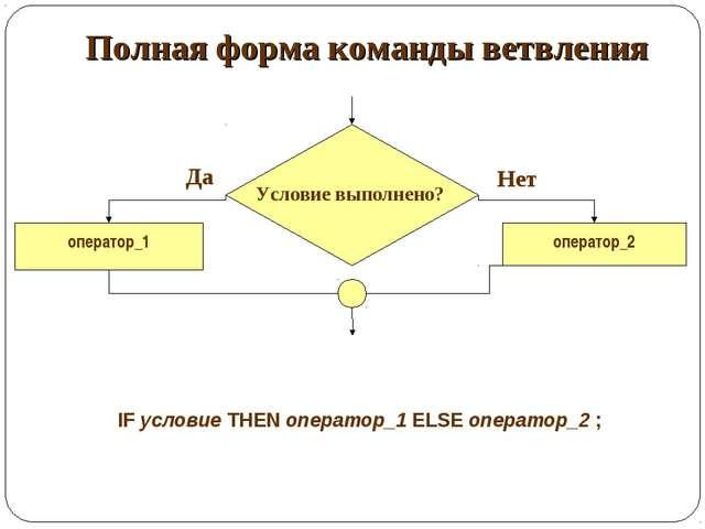 Полная форма команды ветвления оператор_1 оператор_2 Да Нет IF условие THEN о...