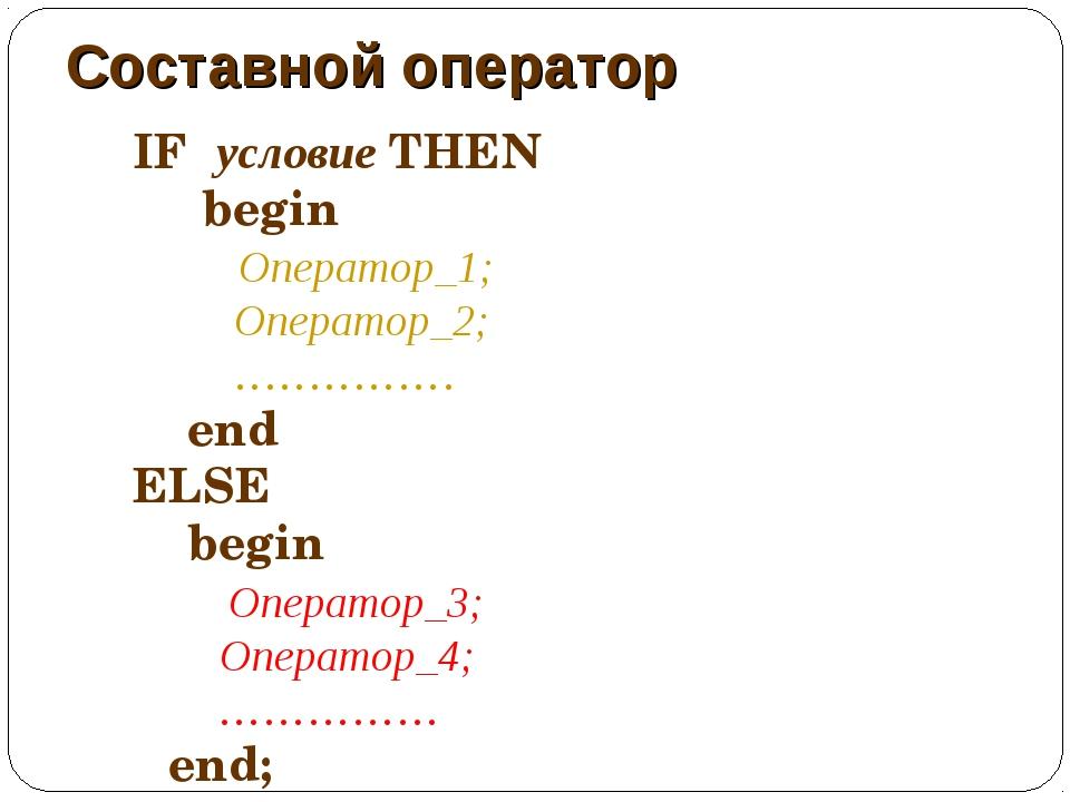 Составной оператор IF условие THEN begin Оператор_1; Оператор_2; …………… end EL...