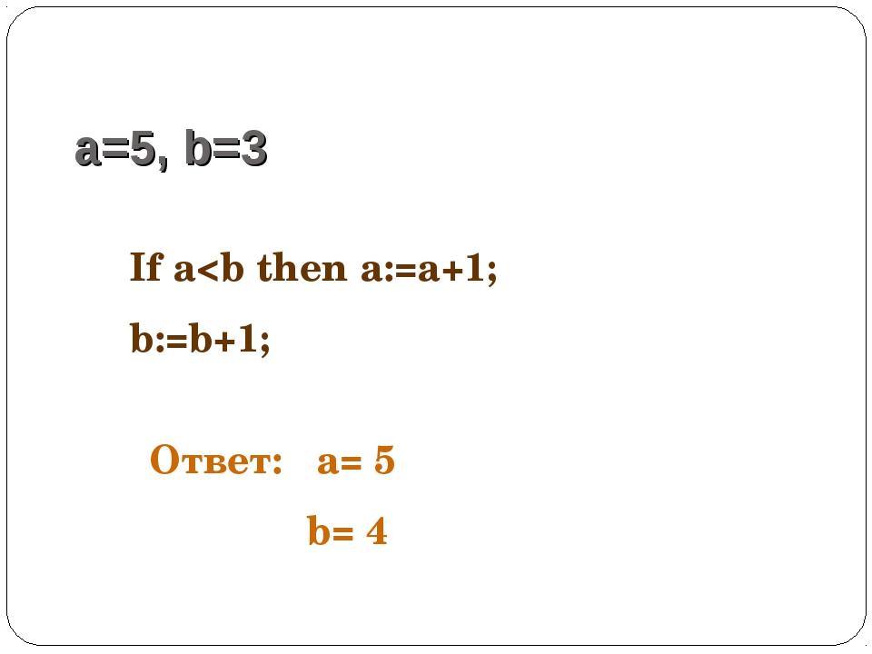 a=5, b=3 If a