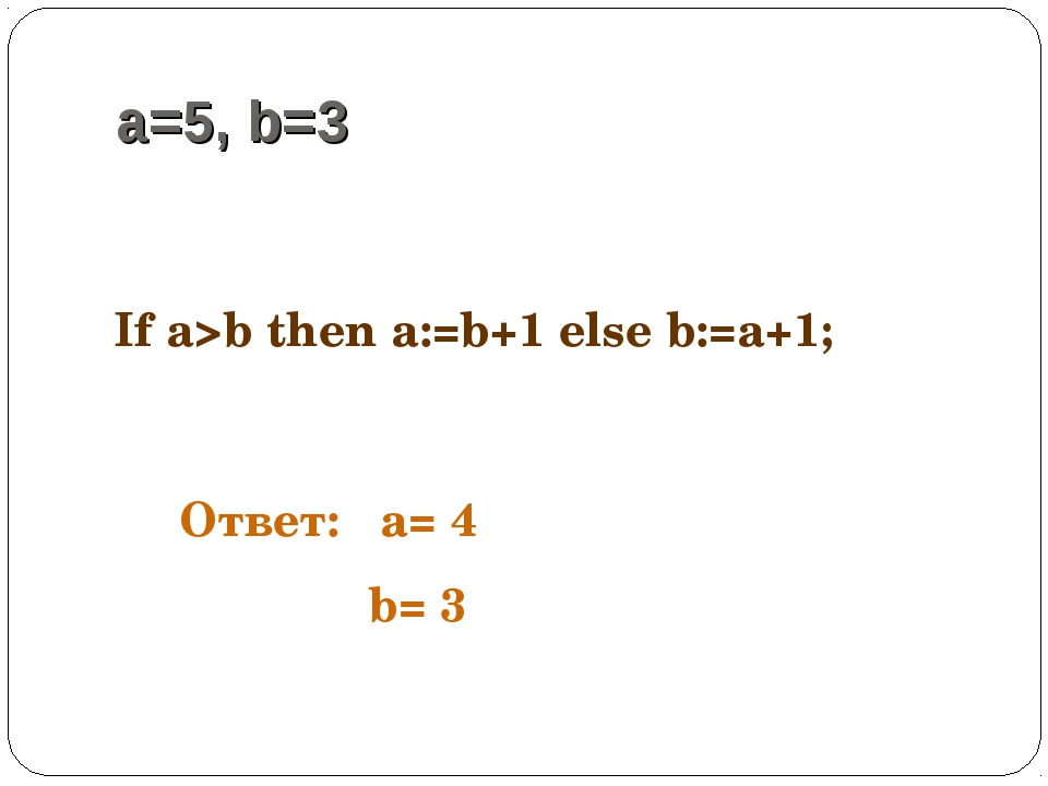 a=5, b=3 If a>b then a:=b+1 else b:=a+1; Ответ: a= 4 b= 3