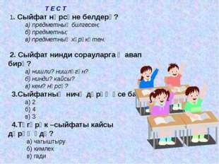 Т Е С Т 1. Сыйфат нәрсәне белдерә? а) предметның билгесен; б) предметны; в)