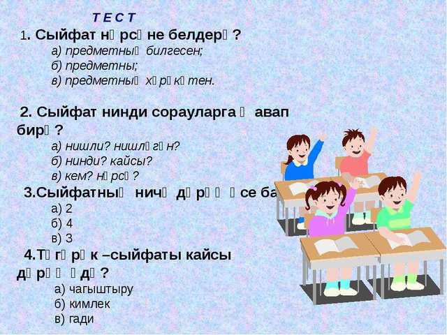 Т Е С Т 1. Сыйфат нәрсәне белдерә? а) предметның билгесен; б) предметны; в)...