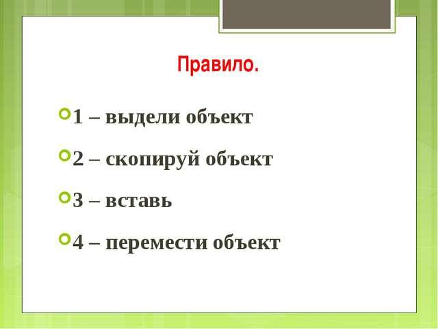 Правило. 1 – выдели объект 2 – скопируй объект 3 – вставь 4 – перемести объект
