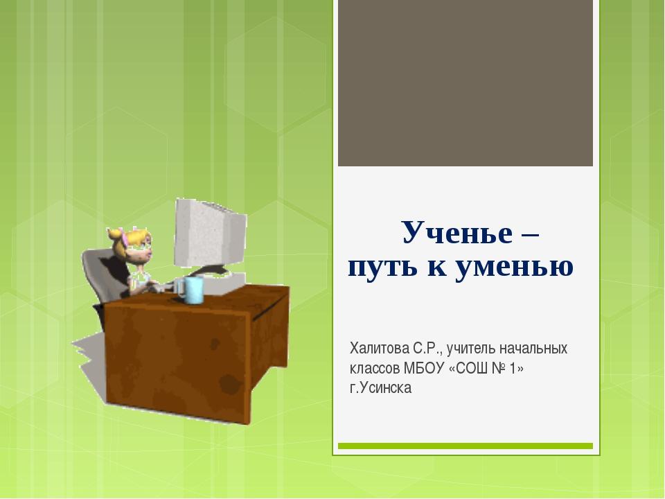 Халитова С.Р., учитель начальных классов МБОУ «СОШ № 1» г.Усинска Ученье – пу...