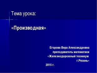 Тема урока: «Производная» Егорова Вера Александровна преподаватель математик