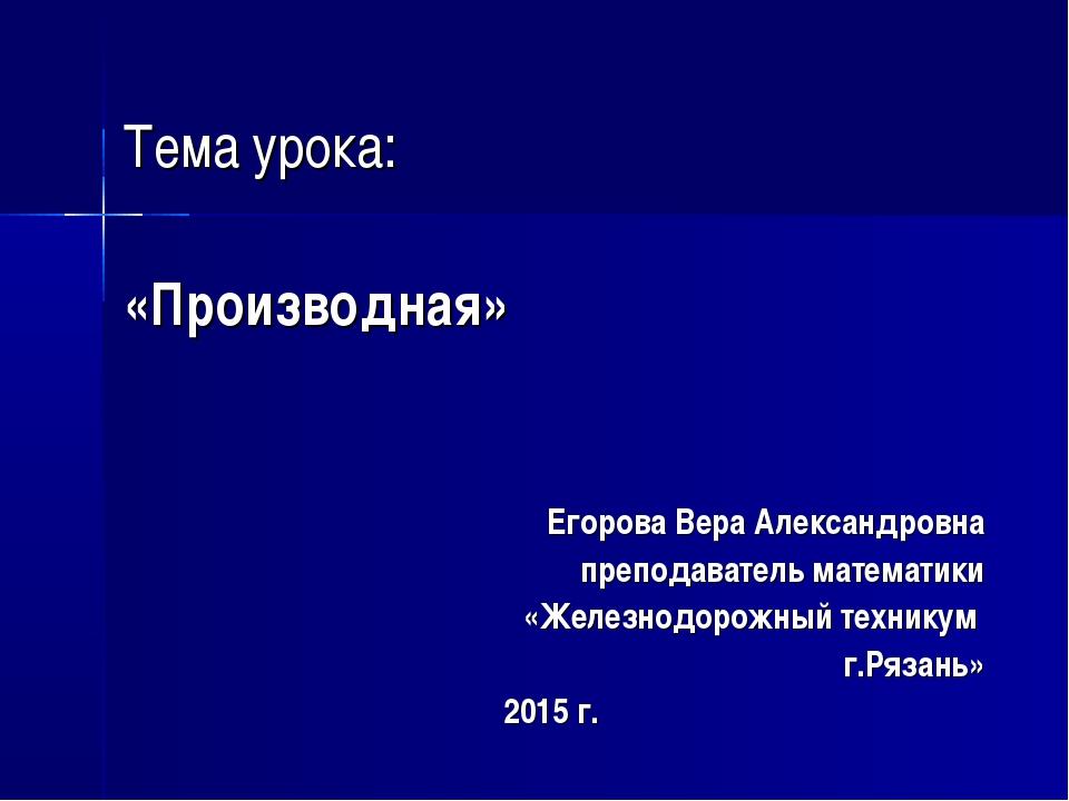 Тема урока: «Производная» Егорова Вера Александровна преподаватель математик...