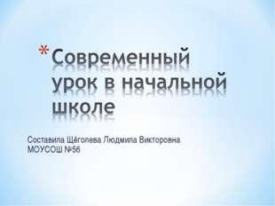 Составила Щёголева Людмила Викторовна МОУСОШ №56