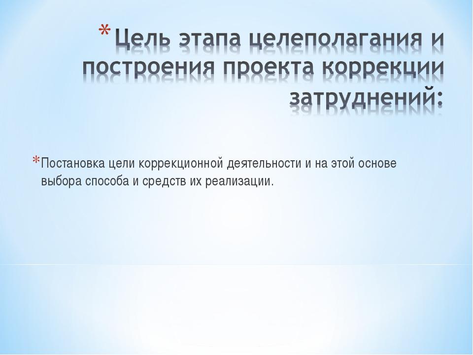 Постановка цели коррекционной деятельности и на этой основе выбора способа и...