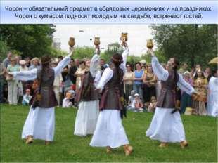 Чорон – обязательный предмет в обрядовых церемониях и на праздниках. Чорон с