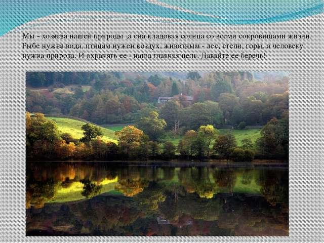 Мы - хозяева нашей природы ,а она кладовая солнца со всеми сокровищами жизни....