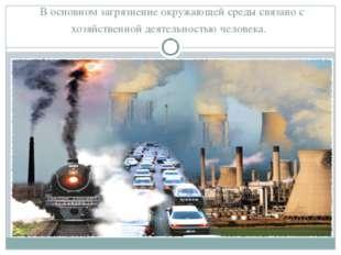В основном загрязнение окружающей среды связано с хозяйственной деятельность